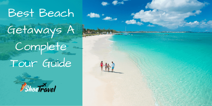 Best Beach Getaways A Complete Tour Guide